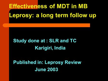 Effectiveness of MDT in MB Leprosy: a long term follow up Study done at : SLR and TC Karigiri, India Published in: Leprosy Review June 2003.