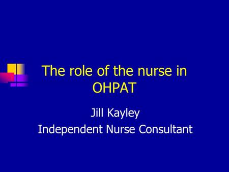 The role of the nurse in OHPAT Jill Kayley Independent Nurse Consultant.