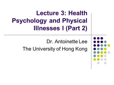 Lecture 3: Health Psychology and Physical Illnesses I (Part 2) Dr. Antoinette Lee The University of Hong Kong.
