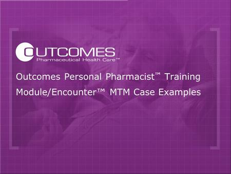 Outcomes Personal Pharmacist ™ Training Module/Encounter™ MTM Case Examples.