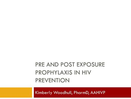 PRE AND POST EXPOSURE PROPHYLAXIS IN HIV PREVENTION Kimberly Woodhull, PharmD, AAHIVP.