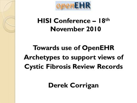 HISI Conference – 18 th November 2010 Towards use of OpenEHR Archetypes to support views of Cystic Fibrosis Review Records Derek Corrigan.