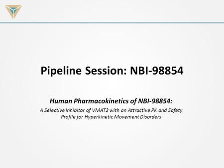 Pipeline Session: NBI-98854 Human Pharmacokinetics of NBI-98854: A Selective Inhibitor of VMAT2 with an Attractive PK and Safety Profile for Hyperkinetic.