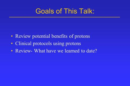 Goals of This Talk: Review potential benefits of protons Clinical protocols using protons Review- What have we learned to date?
