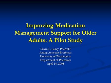 Improving Medication Management Support for Older Adults: A Pilot Study Susan L. Lakey, PharmD Acting Assistant Professor University of Washington Department.