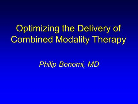 Optimizing the Delivery of Combined Modality Therapy Philip Bonomi, MD.