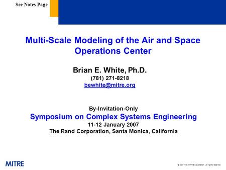 © 2007 The MITRE Corporation. All rights reserved Multi-Scale Modeling of the Air and Space Operations Center Brian E. White, Ph.D. (781) 271-8218