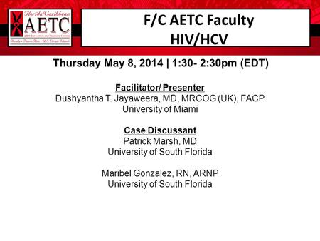 F/C AETC Faculty HIV/HCV Thursday May 8, 2014 | 1:30- 2:30pm (EDT) Facilitator/ Presenter Dushyantha T. Jayaweera, MD, MRCOG (UK), FACP University of Miami.