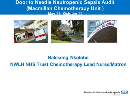 Door to Needle Neutropenic Sepsis Audit (Macmillan Chemotherapy Unit ) May 11– October 11 Baleseng Nkolobe NWLH NHS Trust Chemotherapy Lead Nurse/Matron.