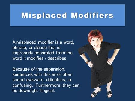 Misplaced Modifiers A misplaced modifier is a word, phrase, or clause that is improperly separated from the word it modifies / describes. Because of the.