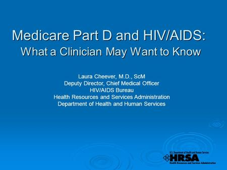 Medicare Part D and HIV/AIDS: What a Clinician May Want to Know Laura Cheever, M.D., ScM Deputy Director, Chief Medical Officer HIV/AIDS Bureau Health.