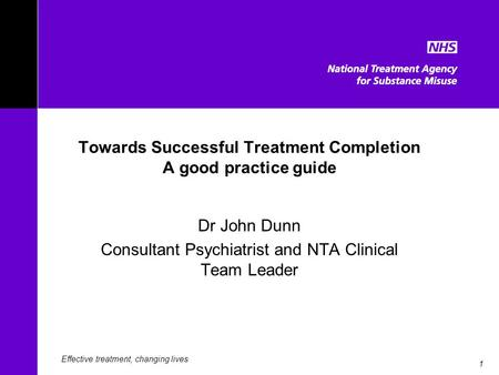 1 Towards Successful Treatment Completion A good practice guide Dr John Dunn Consultant Psychiatrist and NTA Clinical Team Leader Effective treatment,