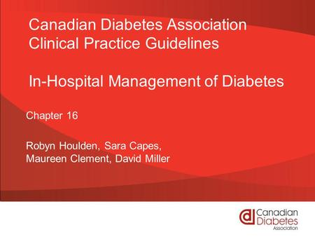 Canadian Diabetes Association Clinical Practice Guidelines In-Hospital Management of Diabetes Chapter 16 Robyn Houlden, Sara Capes, Maureen Clement, David.