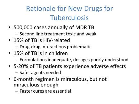 Rationale for New Drugs for Tuberculosis 500,000 cases annually of MDR TB – Second line treatment toxic and weak 15% of TB is HIV-related – Drug-drug interactions.