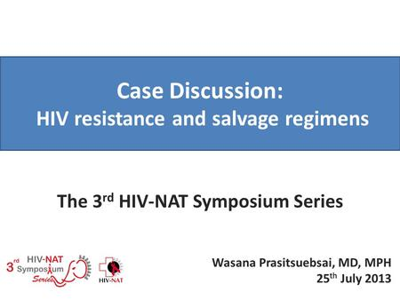 Case Discussion: HIV resistance and salvage regimens The 3 rd HIV-NAT Symposium Series Wasana Prasitsuebsai, MD, MPH 25 th July 2013.