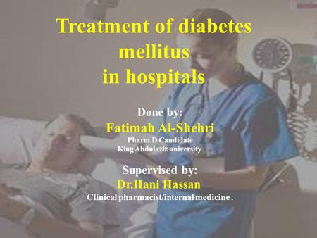 Treatment of diabetes mellitus in hospitals Done by: Fatimah Al-Shehri Pharm.D Candidate King Abdulaziz university Supervised by: Dr.Hani Hassan Clinical.