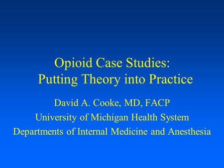 Opioid Case Studies: Putting Theory into Practice David A. Cooke, MD, FACP University of Michigan Health System Departments of Internal Medicine and Anesthesia.