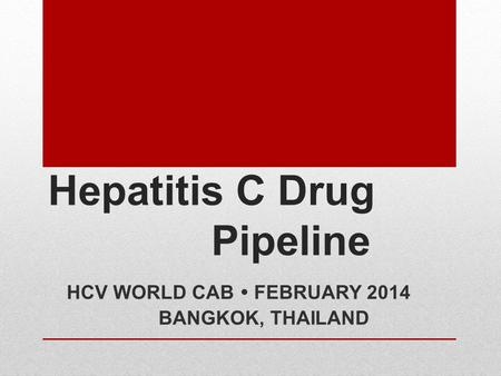Hepatitis C Drug Pipeline HCV WORLD CAB  FEBRUARY 2014 BANGKOK, THAILAND.