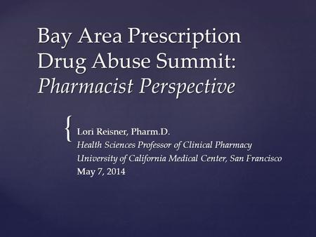 { Bay Area Prescription Drug Abuse Summit: Pharmacist Perspective Lori Reisner, Pharm.D. Health Sciences Professor of Clinical Pharmacy University of California.