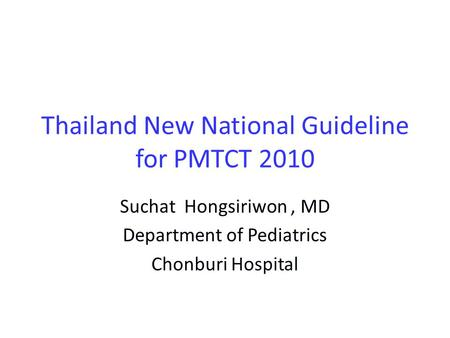 Thailand New National Guideline for PMTCT 2010 Suchat Hongsiriwon, MD Department of Pediatrics Chonburi Hospital.
