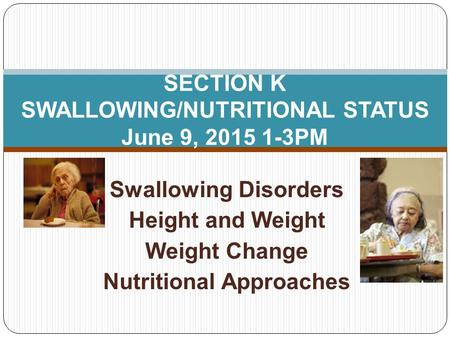 Swallowing Disorders Height and Weight Weight Change Nutritional Approaches SECTION K SWALLOWING/NUTRITIONAL STATUS June 9, 2015 1-3PM.