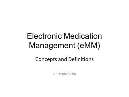 Electronic Medication Management (eMM) Concepts and Definitions Dr Stephen Chu.