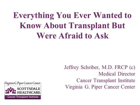 Jeffrey Schriber, M.D. FRCP (c) Medical Director Cancer Transplant Institute Virginia G. Piper Cancer Center Everything You Ever Wanted to Know About Transplant.