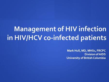 Management of HIV infection in HIV/HCV co-infected patients Mark Hull, MD, MHSc, FRCPC Division of AIDS University of British Columbia.