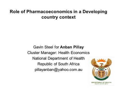 Role of Pharmacoeconomics in a Developing country context Gavin Steel for Anban Pillay Cluster Manager: Health Economics National Department of Health.