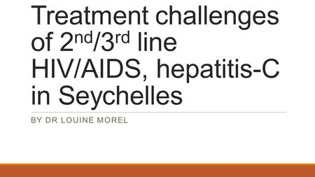 Treatment challenges of 2 nd /3 rd line HIV/AIDS, hepatitis-C in Seychelles BY DR LOUINE MOREL.
