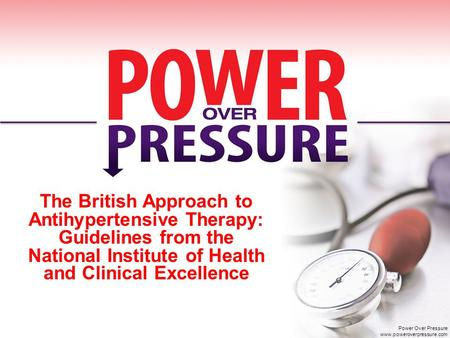 The British Approach to Antihypertensive Therapy: Guidelines from the National Institute of Health and Clinical Excellence Power Over Pressure www.poweroverpressure.com.