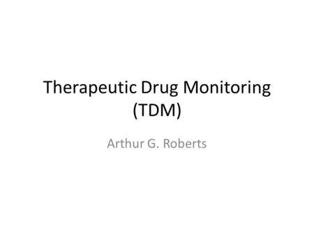 Therapeutic Drug Monitoring (TDM) Arthur G. Roberts.