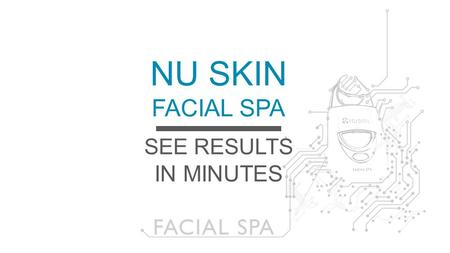NU SKIN FACIAL SPA SEE RESULTS IN MINUTES.