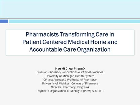 Pharmacists Transforming Care in Patient Centered Medical Home and Accountable Care Organization Hae Mi Choe, PharmD Director, Pharmacy Innovations & Clinical.