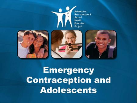 Adolescent Reproductive & Sexual Health Education Project Adolescent Reproductive & Sexual Health Education Project Emergency Contraception and Adolescents.