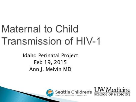 Maternal to Child Transmission of HIV-1 Idaho Perinatal Project Feb 19, 2015 Ann J. Melvin MD.