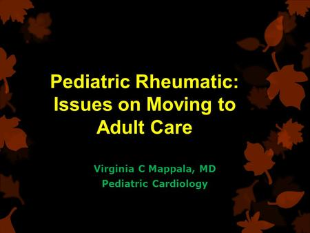 Pediatric Rheumatic: Issues on Moving to Adult Care Virginia C Mappala, MD Pediatric Cardiology.