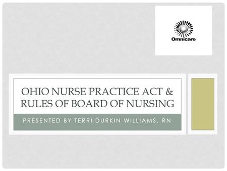 PRESENTED BY TERRI DURKIN WILLIAMS, RN OHIO NURSE PRACTICE ACT & RULES OF BOARD OF NURSING.