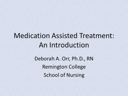Medication Assisted Treatment: An Introduction Deborah A. Orr, Ph.D., RN Remington College School of Nursing.