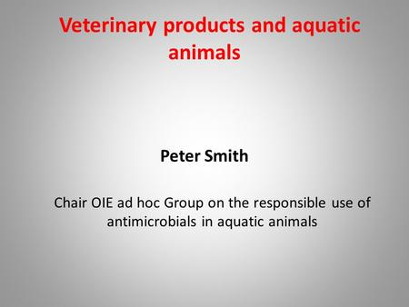 Veterinary products and aquatic animals Peter Smith Chair OIE ad hoc Group on the responsible use of antimicrobials in aquatic animals.