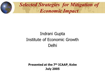 Selected Strategies for Mitigation of Economic Impact Indrani Gupta Institute of Economic Growth Delhi Presented at the 7 th ICAAP, Kobe July 2005.