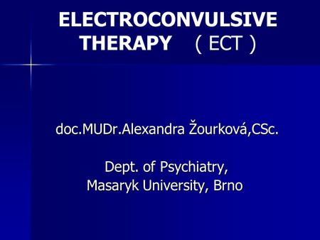 ELECTROCONVULSIVE THERAPY ( ECT ) doc.MUDr.Alexandra Žourková,CSc. Dept. of Psychiatry, Dept. of Psychiatry, Masaryk University, Brno Masaryk University,
