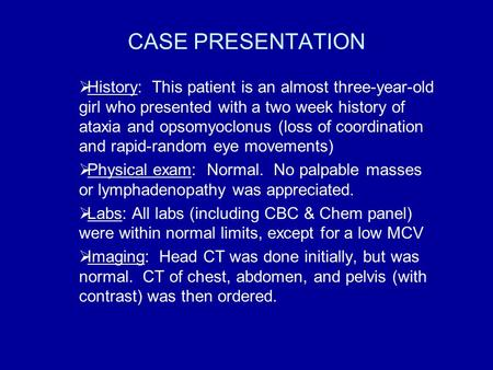CASE PRESENTATION  History: This patient is an almost three-year-old girl who presented with a two week history of ataxia and opsomyoclonus (loss of coordination.