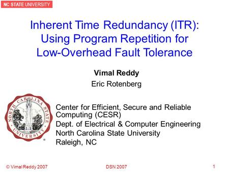 NC STATE UNIVERSITY DSN 2007 © Vimal Reddy 2007 1 Inherent Time Redundancy (ITR): Using Program Repetition for Low-Overhead Fault Tolerance Vimal Reddy.