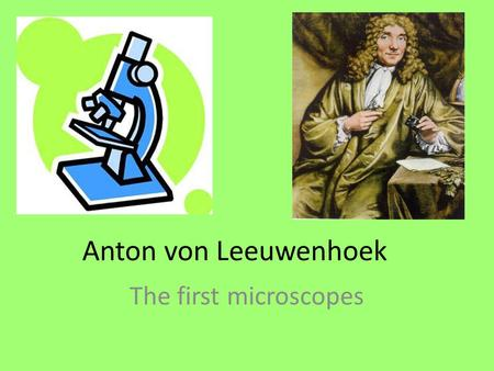 Anton von Leeuwenhoek The first microscopes.