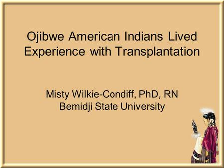 Ojibwe American Indians Lived Experience with Transplantation Misty Wilkie-Condiff, PhD, RN Bemidji State University.