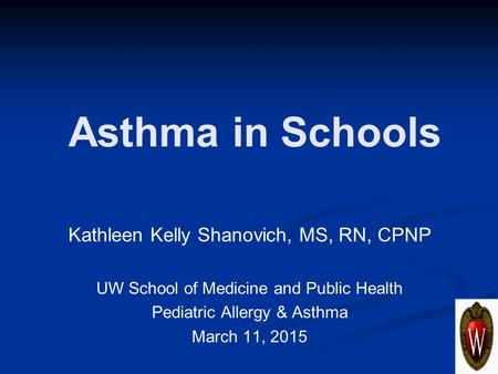 Asthma in Schools Kathleen Kelly Shanovich, MS, RN, CPNP UW School of Medicine and Public Health Pediatric Allergy & Asthma March 11, 2015.