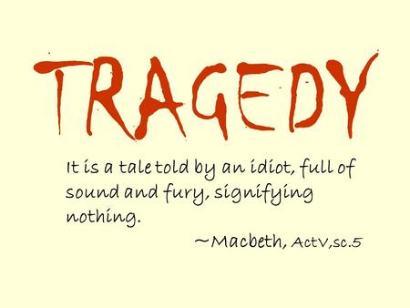 TRAGEDY It is a tale told by an idiot, full of sound and fury, signifying nothing. ~Macbeth, ActV,sc.5.