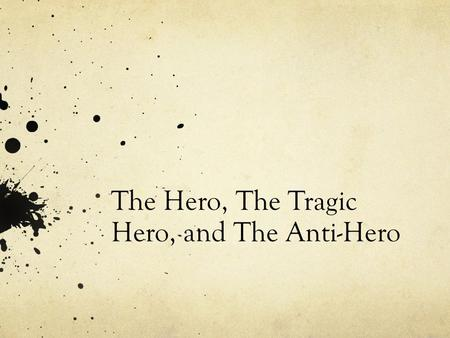 The Hero, The Tragic Hero, and The Anti-Hero. The Hero Traditionally in literature a hero is a character who possesses a strong moral fiber. This is a.