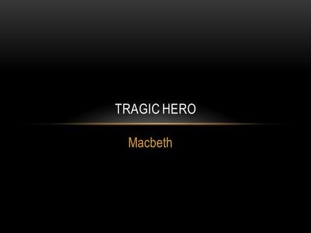 Macbeth TRAGIC HERO. TRAGEDY Tragedy is one of the two great divisions of drama. In the Greek tradition which has come to us from Aristotle a tragedy.
